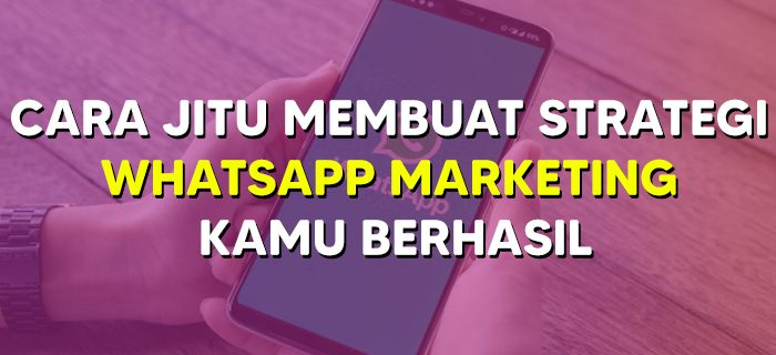 Cara Jitu Membuat Strategi WhatsApp Marketing Kamu Berhasil